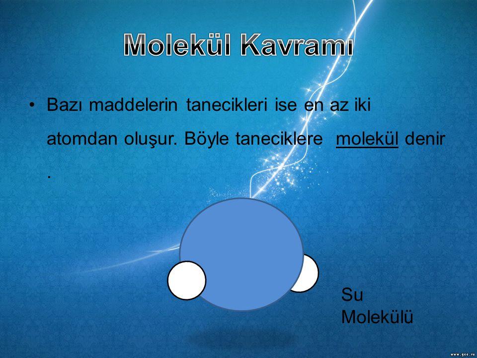 •Bazı maddelerin tanecikleri ise en az iki atomdan oluşur. Böyle taneciklere molekül denir. Su Molekülü