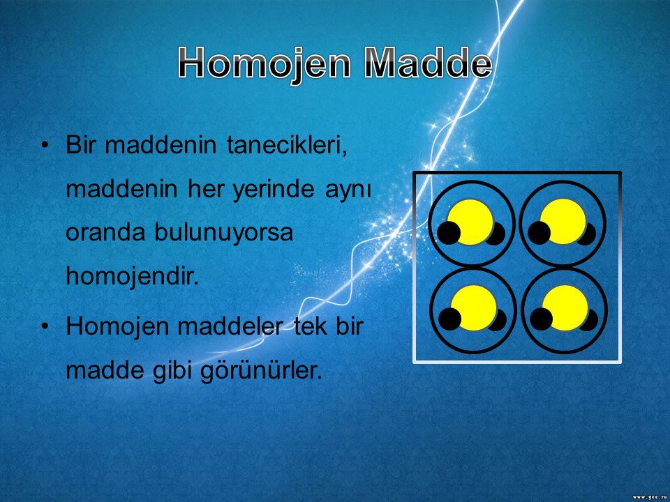 •Bir maddenin tanecikleri, maddenin her yerinde aynı oranda bulunuyorsa homojendir. •Homojen maddeler tek bir madde gibi görünürler.