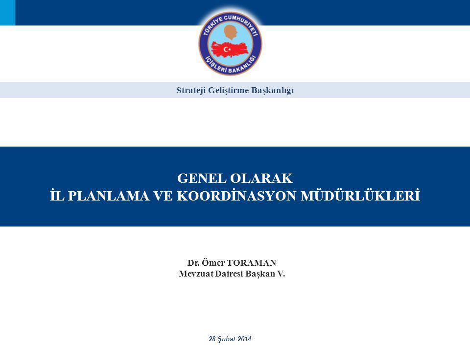 Strateji Geliştirme Başkanlığı GENEL OLARAK İL PLANLAMA VE KOORDİNASYON MÜDÜRLÜKLERİ 28 Şubat 2014 Dr.