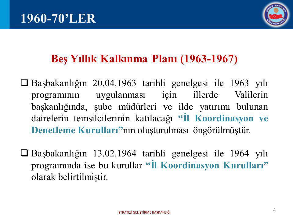 STRATEJİ GELİŞTİRME BAŞKANLIĞI 4 Beş Yıllık Kalkınma Planı (1963-1967)  Başbakanlığın 20.04.1963 tarihli genelgesi ile 1963 yılı programının uygulanması için illerde Valilerin başkanlığında, şube müdürleri ve ilde yatırımı bulunan dairelerin temsilcilerinin katılacağı İl Koordinasyon ve Denetleme Kurulları nın oluşturulması öngörülmüştür.