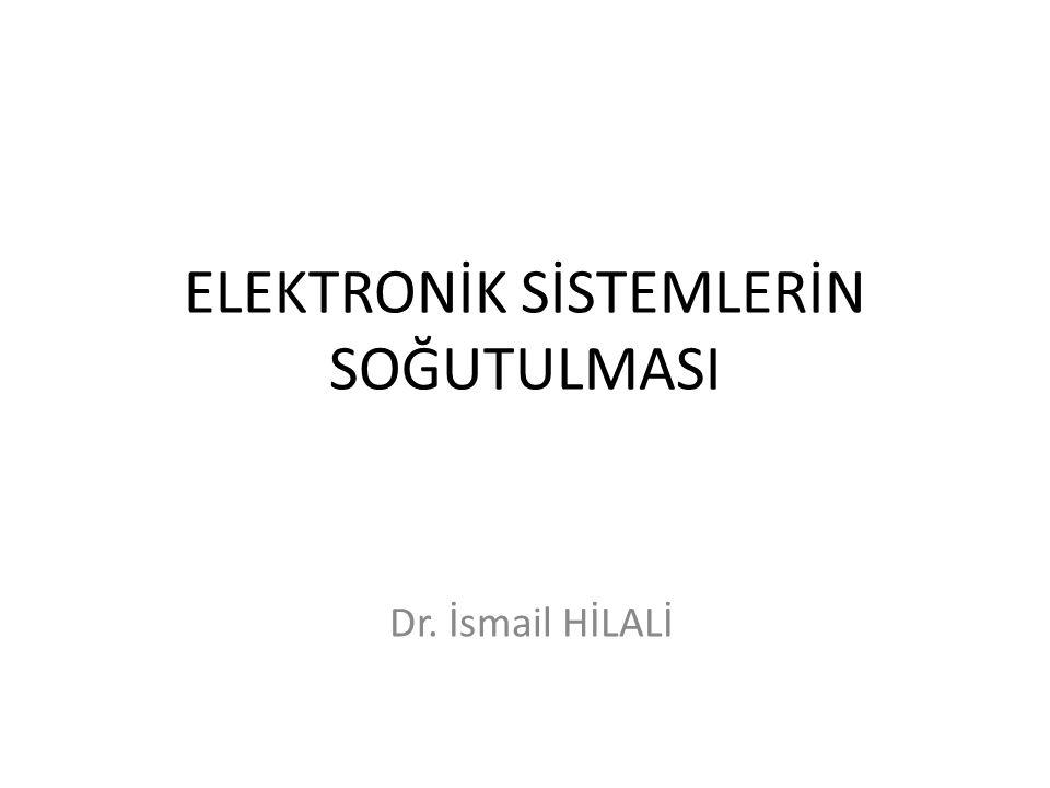 ELEKTRONİK SİSTEMLERİN SOĞUTULMASI Dr. İsmail HİLALİ