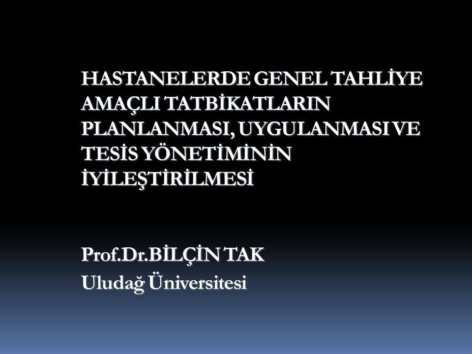 HASTANELERDE GENEL TAHLİYE AMAÇLI TATBİKATLARIN PLANLANMASI, UYGULANMASI VE TESİS YÖNETİMİNİN İYİLEŞTİRİLMESİ Prof.Dr.BİLÇİN TAK Uludağ Üniversitesi HASTANELERDE GENEL TAHLİYE AMAÇLI TATBİKATLARIN PLANLANMASI, UYGULANMASI VE TESİS YÖNETİMİNİN İYİLEŞTİRİLMESİ Prof.Dr.BİLÇİN TAK Uludağ Üniversitesi
