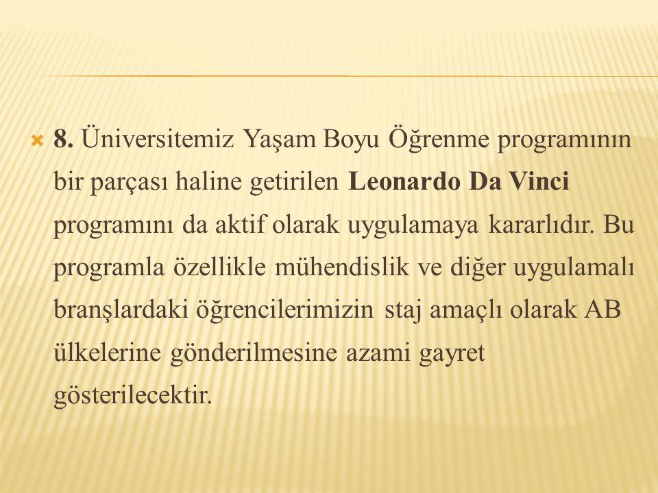  8. Üniversitemiz Yaşam Boyu Öğrenme programının bir parçası haline getirilen Leonardo Da Vinci programını da aktif olarak uygulamaya kararlıdır. Bu
