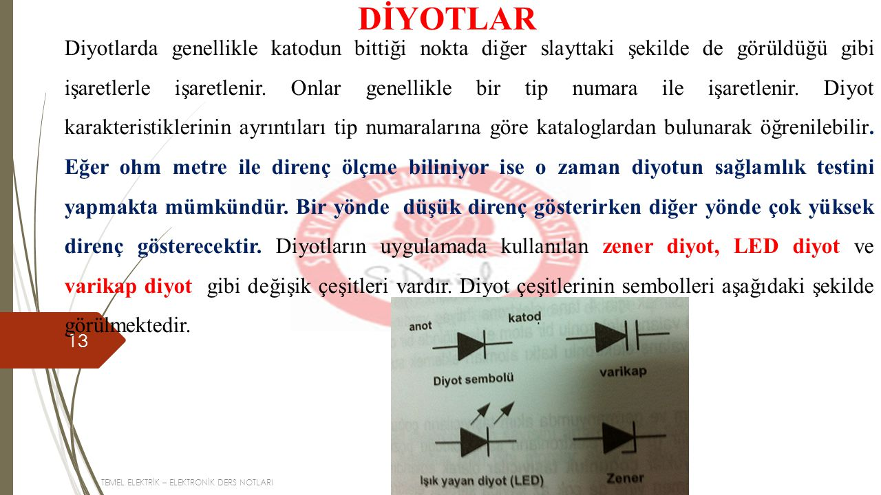 TEMEL ELEKTRİK – ELEKTRONİK DERS NOTLARI 13 DİYOTLAR Diyotlarda genellikle katodun bittiği nokta diğer slayttaki şekilde de görüldüğü gibi işaretlerle işaretlenir.