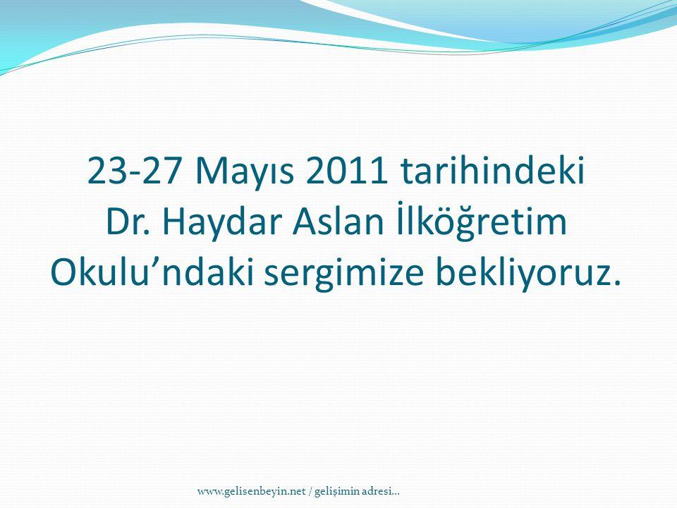 23-27 Mayıs 2011 tarihindeki Dr. Haydar Aslan İlköğretim Okulu'ndaki sergimize bekliyoruz. www.gelisenbeyin.net / gelişimin adresi...