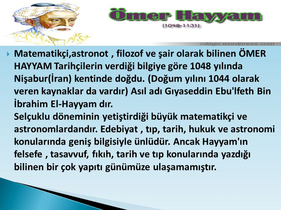  Matematikçi,astronot, filozof ve şair olarak bilinen ÖMER HAYYAM Tarihçilerin verdiği bilgiye göre 1048 yılında Nişabur(İran) kentinde doğdu. (Doğum
