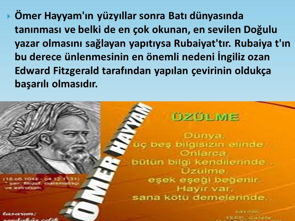 Ömer Hayyam'ın yüzyıllar sonra Batı dünyasında tanınması ve belki de en çok okunan, en sevilen Doğulu yazar olmasını sağlayan yapıtıysa Rubaiyat'tır