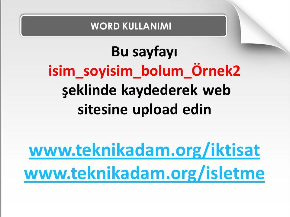 WORD KULLANIMI Bu sayfayı isim_soyisim_bolum_Örnek2 şeklinde kaydederek web sitesine upload edin www.teknikadam.org/iktisat www.teknikadam.org/isletme