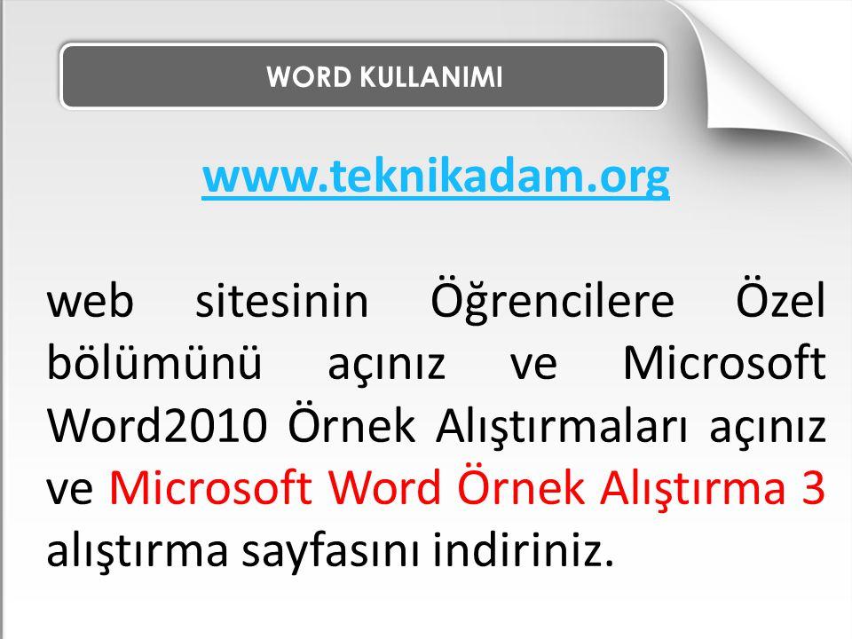 WORD KULLANIMI www.teknikadam.org web sitesinin Öğrencilere Özel bölümünü açınız ve Microsoft Word2010 Örnek Alıştırmaları açınız ve Microsoft Word Ör