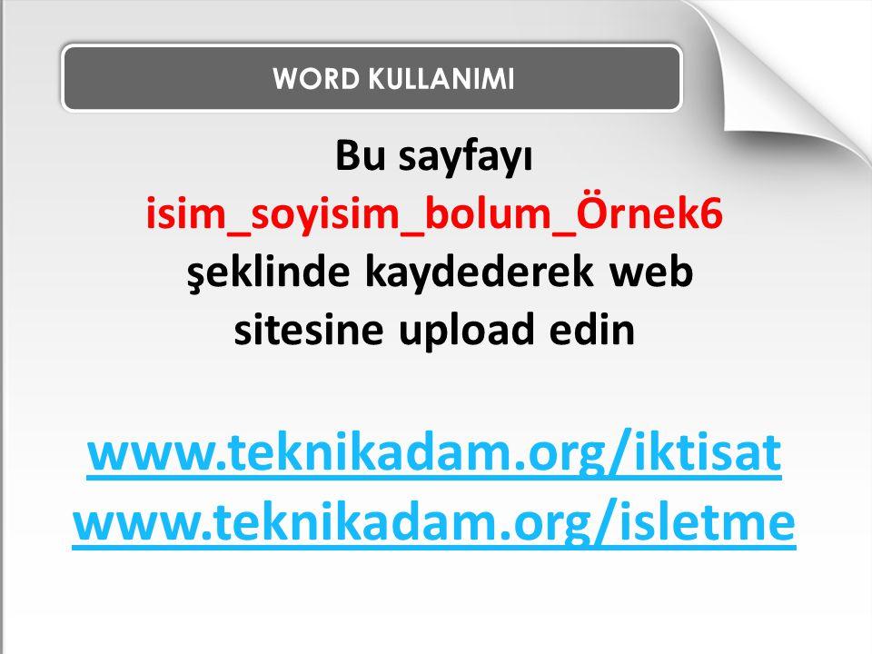WORD KULLANIMI Bu sayfayı isim_soyisim_bolum_Örnek6 şeklinde kaydederek web sitesine upload edin www.teknikadam.org/iktisat www.teknikadam.org/isletme