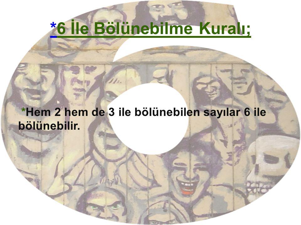 **6 İle Bölünebilme Kuralı; *Hem 2 hem de 3 ile bölünebilen sayılar 6 ile bölünebilir.