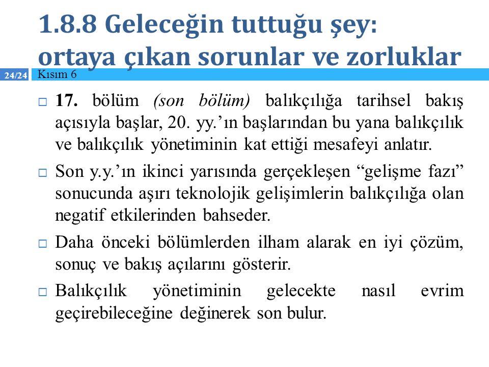 24/24 1.8.8 Geleceğin tuttuğu şey: ortaya çıkan sorunlar ve zorluklar  17. bölüm (son bölüm) balıkçılığa tarihsel bakış açısıyla başlar, 20. yy.'ın b