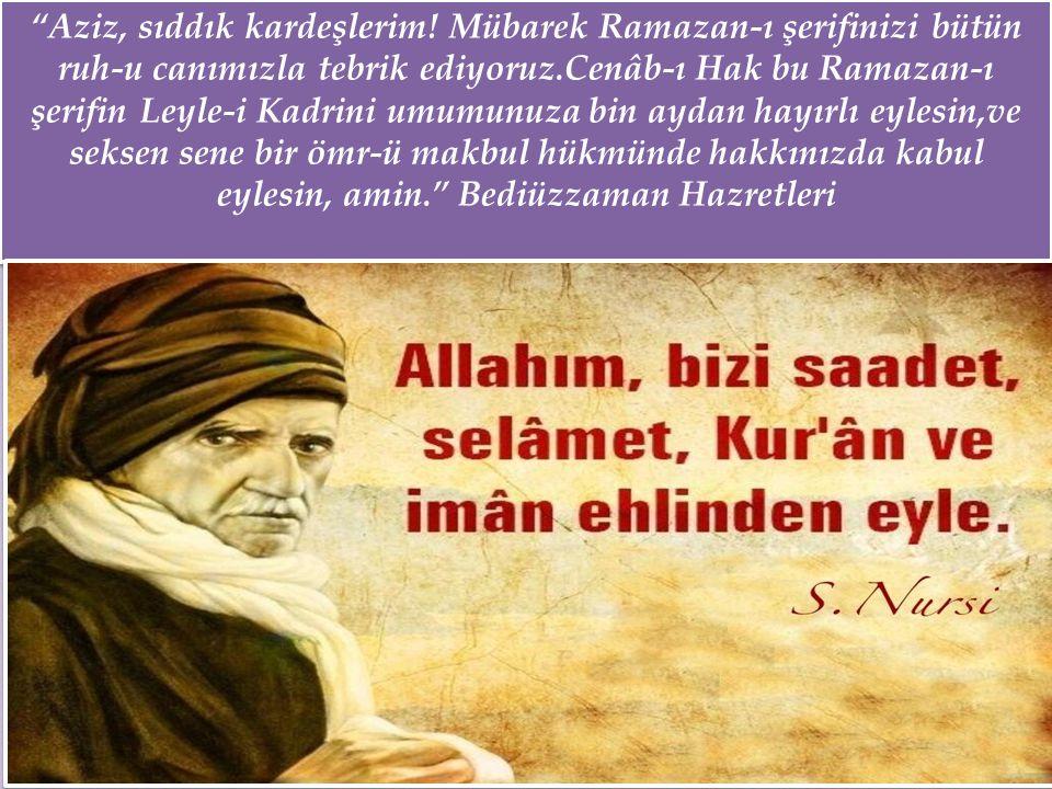 """""""Aziz, sıddık kardeşlerim! Mübarek Ramazan-ı şerifinizi bütün ruh-u canımızla tebrik ediyoruz.Cenâb-ı Hak bu Ramazan-ı şerifin Leyle-i Kadrini umumunu"""