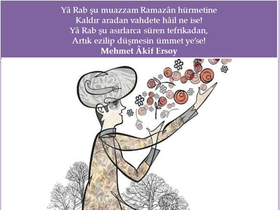 Yâ Rab şu muazzam Ramazân hürmetine Kaldır aradan vahdete hâil ne ise! Yâ Rab şu asırlarca süren tefrikadan, Artık ezilip düşmesin ümmet ye'se! Mehmet