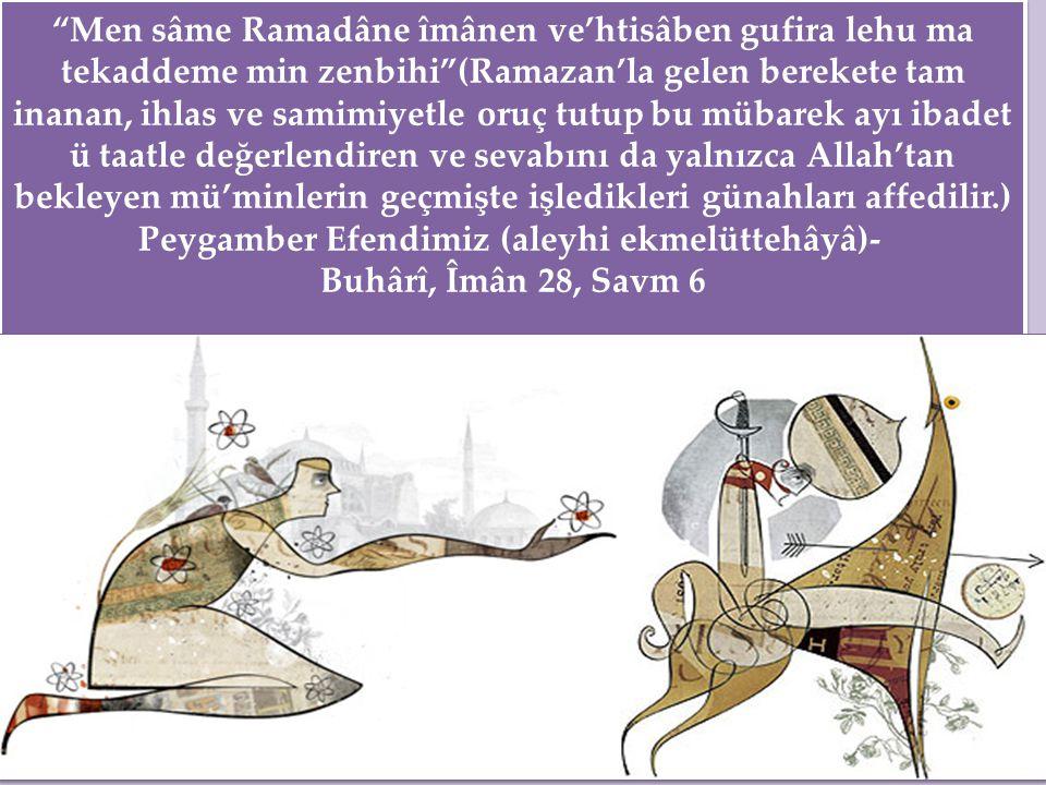 """""""Men sâme Ramadâne îmânen ve'htisâben gufira lehu ma tekaddeme min zenbihi""""(Ramazan'la gelen berekete tam inanan, ihlas ve samimiyetle oruç tutup bu m"""