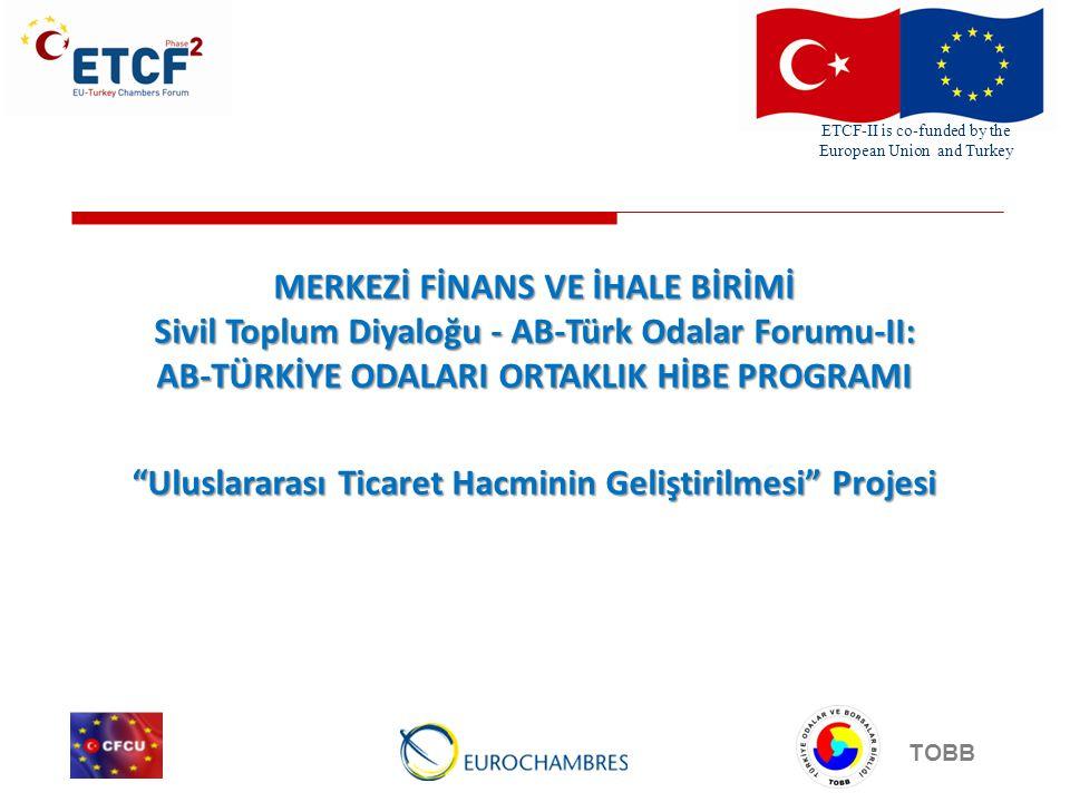 ETCF-II is co-funded by the European Union and Turkey TOBB MERKEZİ FİNANS VE İHALE BİRİMİ Sivil Toplum Diyaloğu - AB-Türk Odalar Forumu-II: AB-TÜRKİYE ODALARI ORTAKLIK HİBE PROGRAMI Uluslararası Ticaret Hacminin Geliştirilmesi Projesi