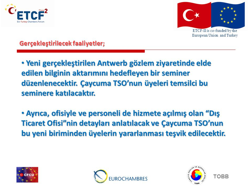 ETCF-II is co-funded by the European Union and Turkey TOBB Gerçekleştirilecek faaliyetler; • Yeni gerçekleştirilen Antwerb gözlem ziyaretinde elde edilen bilginin aktarımını hedefleyen bir seminer düzenlenecektir.