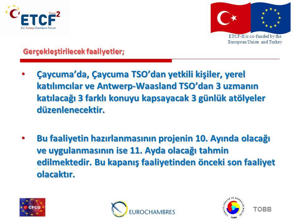 ETCF-II is co-funded by the European Union and Turkey TOBB Gerçekleştirilecek faaliyetler; • Çaycuma'da, Çaycuma TSO'dan yetkili kişiler, yerel katılımcılar ve Antwerp-Waasland TSO'dan 3 uzmanın katılacağı 3 farklı konuyu kapsayacak 3 günlük atölyeler düzenlenecektir.