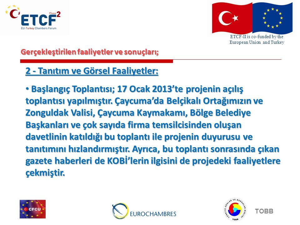 ETCF-II is co-funded by the European Union and Turkey TOBB Gerçekleştirilen faaliyetler ve sonuçları; 2 - Tanıtım ve Görsel Faaliyetler: • Başlangıç Toplantısı; 17 Ocak 2013'te projenin açılış toplantısı yapılmıştır.