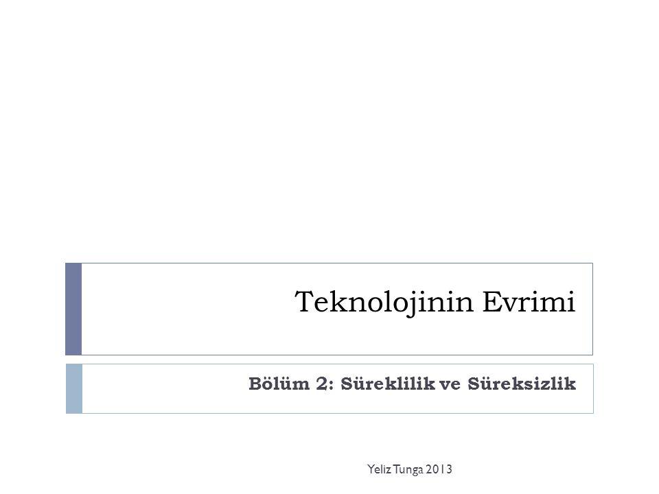 Teknolojinin Evrimi Bölüm 2: Süreklilik ve Süreksizlik Yeliz Tunga 2013