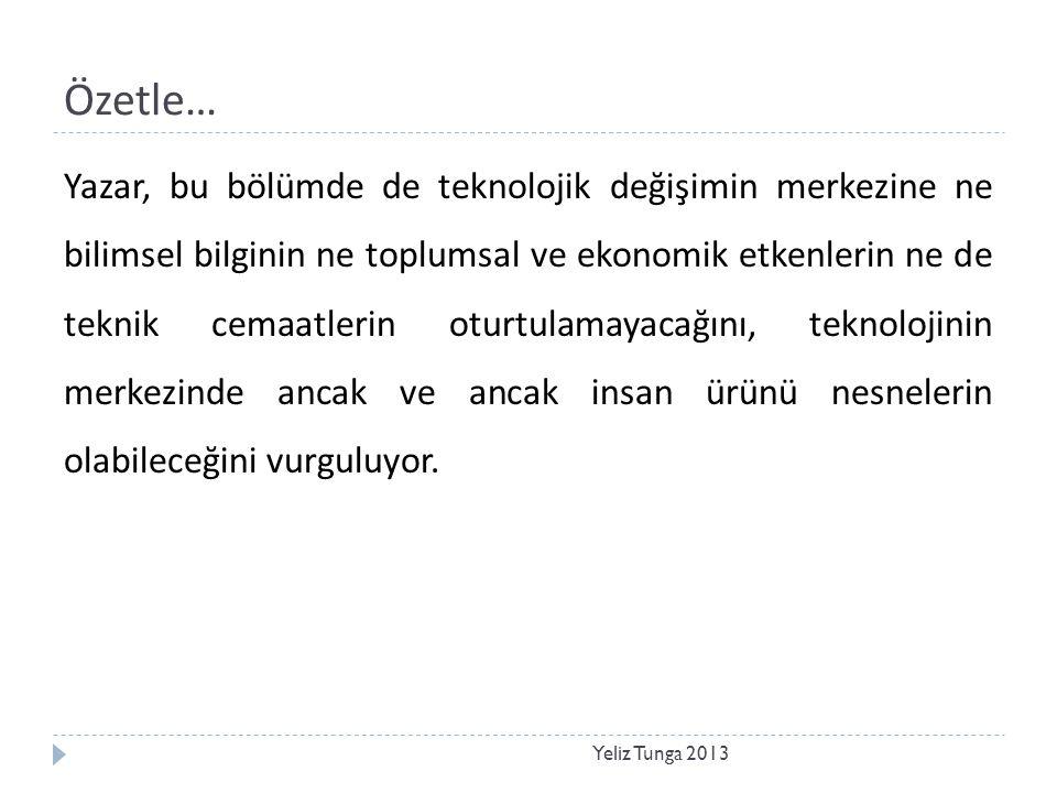 Özetle… Yeliz Tunga 2013 Yazar, bu bölümde de teknolojik değişimin merkezine ne bilimsel bilginin ne toplumsal ve ekonomik etkenlerin ne de teknik cem