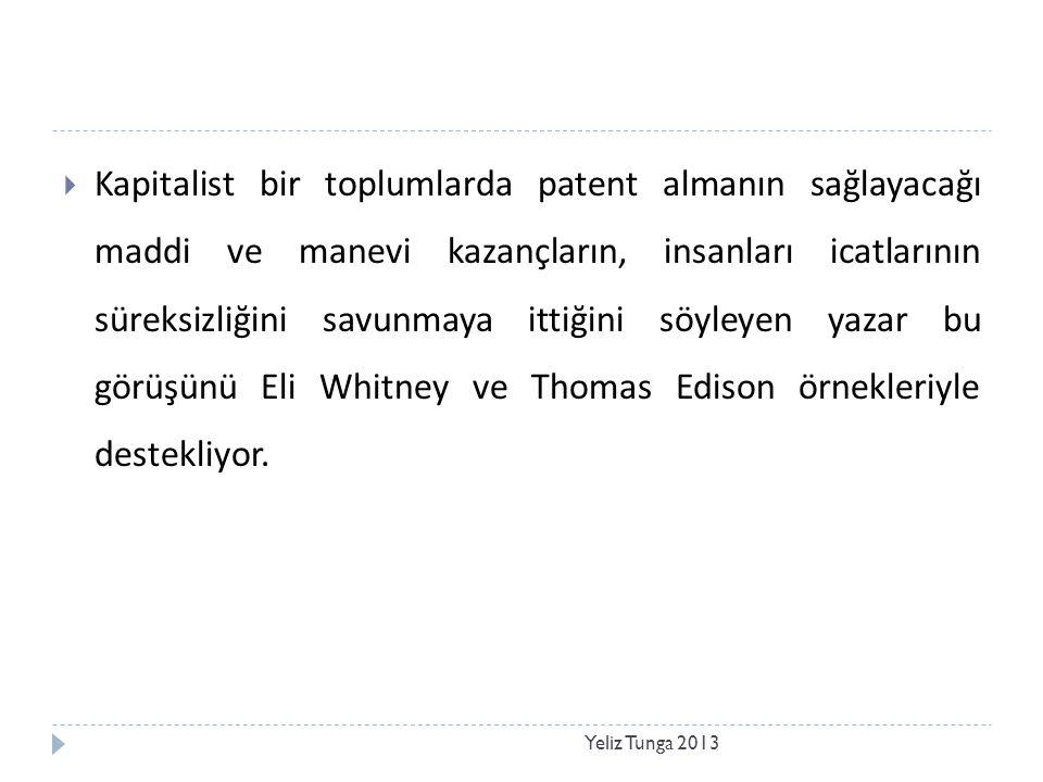 Yeliz Tunga 2013  Kapitalist bir toplumlarda patent almanın sağlayacağı maddi ve manevi kazançların, insanları icatlarının süreksizliğini savunmaya ittiğini söyleyen yazar bu görüşünü Eli Whitney ve Thomas Edison örnekleriyle destekliyor.