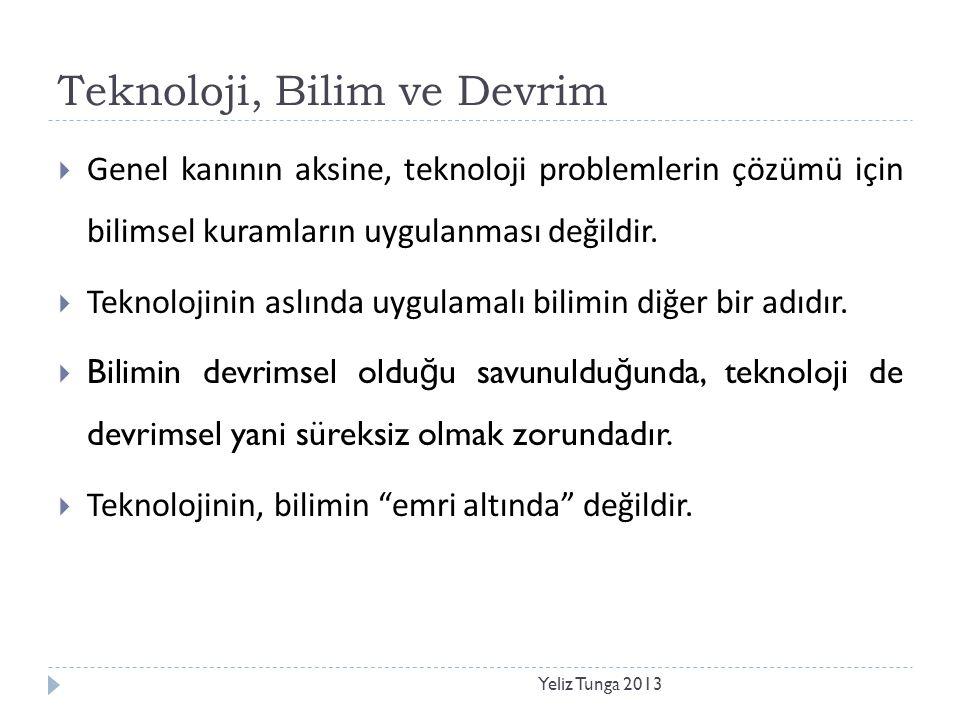 Teknoloji, Bilim ve Devrim Yeliz Tunga 2013  Genel kanının aksine, teknoloji problemlerin çözümü için bilimsel kuramların uygulanması değildir.  Tek