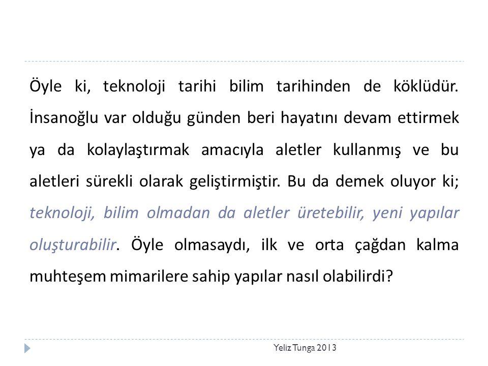 Yeliz Tunga 2013 Öyle ki, teknoloji tarihi bilim tarihinden de köklüdür. İnsanoğlu var olduğu günden beri hayatını devam ettirmek ya da kolaylaştırmak