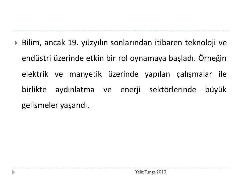 Yeliz Tunga 2013  Bilim, ancak 19. yüzyılın sonlarından itibaren teknoloji ve endüstri üzerinde etkin bir rol oynamaya başladı. Örneğin elektrik ve m