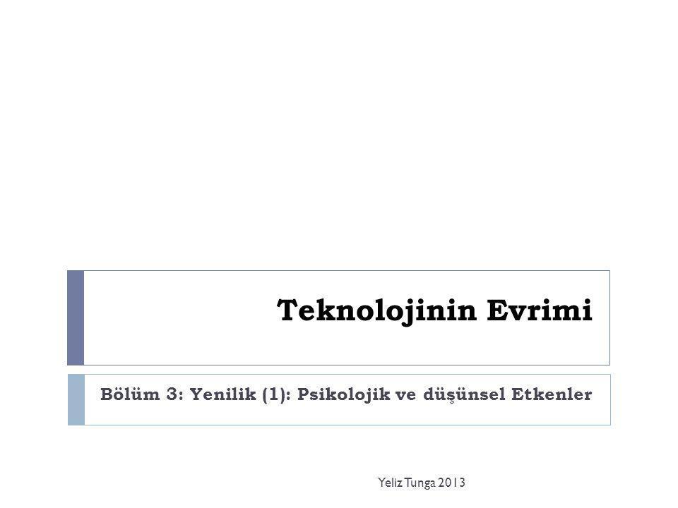 Teknolojinin Evrimi Bölüm 3: Yenilik (1): Psikolojik ve düşünsel Etkenler Yeliz Tunga 2013