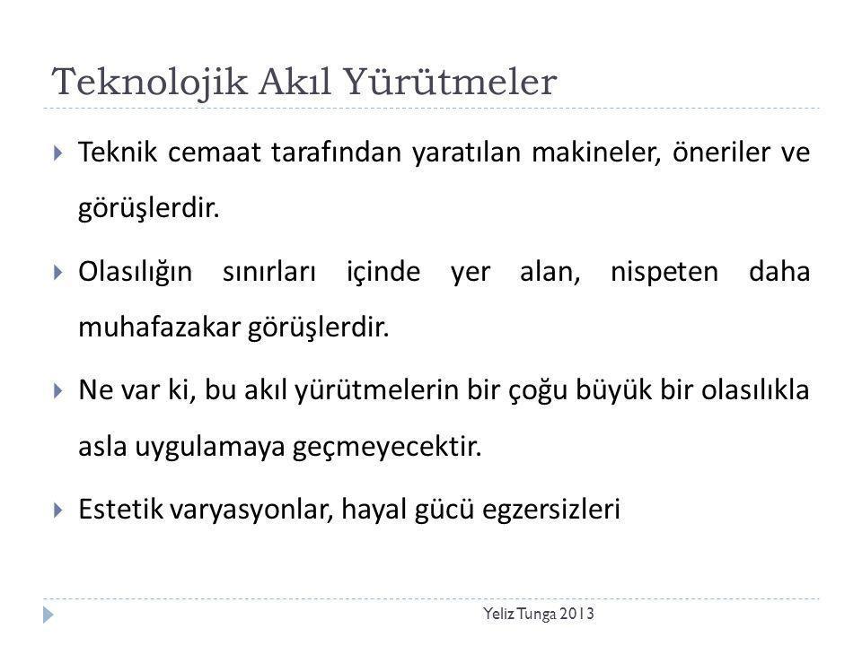 Teknolojik Akıl Yürütmeler Yeliz Tunga 2013  Teknik cemaat tarafından yaratılan makineler, öneriler ve görüşlerdir.  Olasılığın sınırları içinde yer