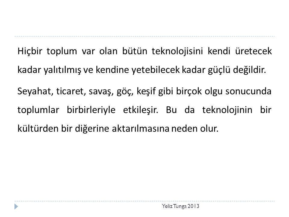 Yeliz Tunga 2013 Hiçbir toplum var olan bütün teknolojisini kendi üretecek kadar yalıtılmış ve kendine yetebilecek kadar güçlü değildir. Seyahat, tica