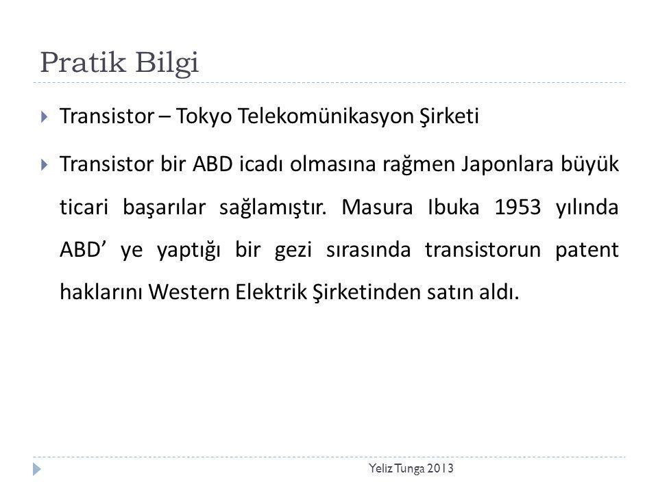 Pratik Bilgi Yeliz Tunga 2013  Transistor – Tokyo Telekomünikasyon Şirketi  Transistor bir ABD icadı olmasına rağmen Japonlara büyük ticari başarıla