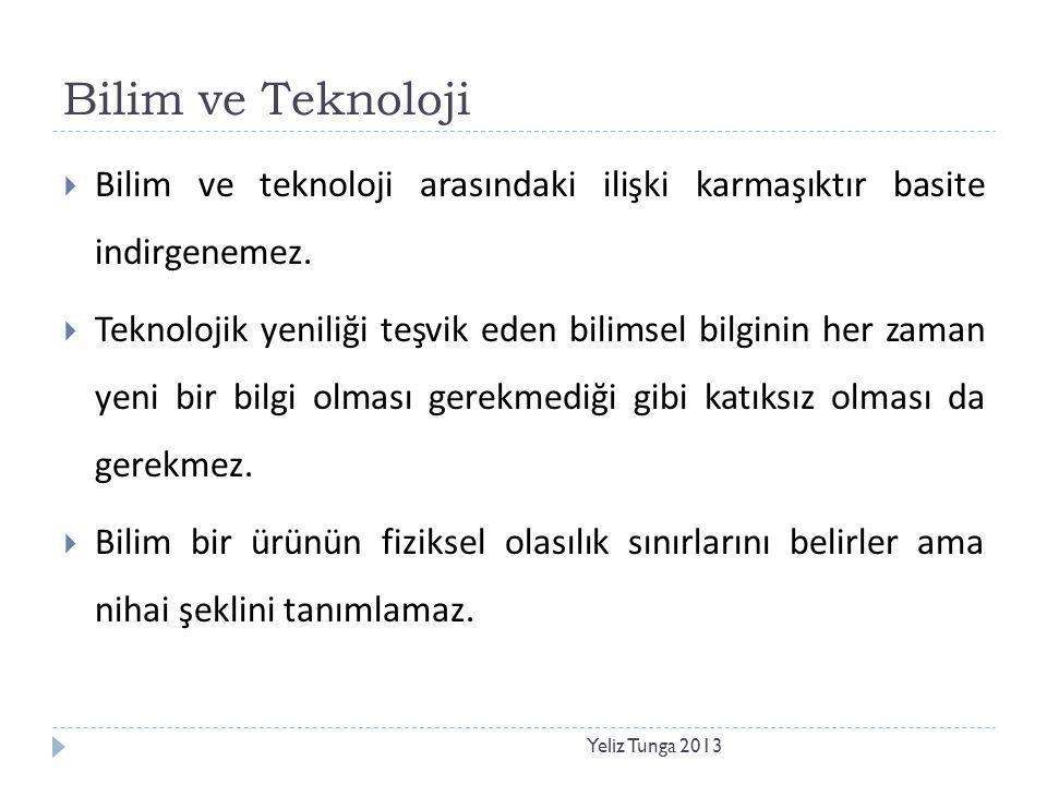 Bilim ve Teknoloji Yeliz Tunga 2013  Bilim ve teknoloji arasındaki ilişki karmaşıktır basite indirgenemez.  Teknolojik yeniliği teşvik eden bilimsel