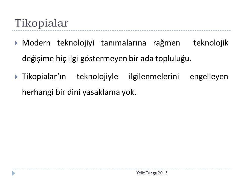 Tikopialar Yeliz Tunga 2013  Modern teknolojiyi tanımalarına rağmen teknolojik değişime hiç ilgi göstermeyen bir ada topluluğu.  Tikopialar'ın tekno