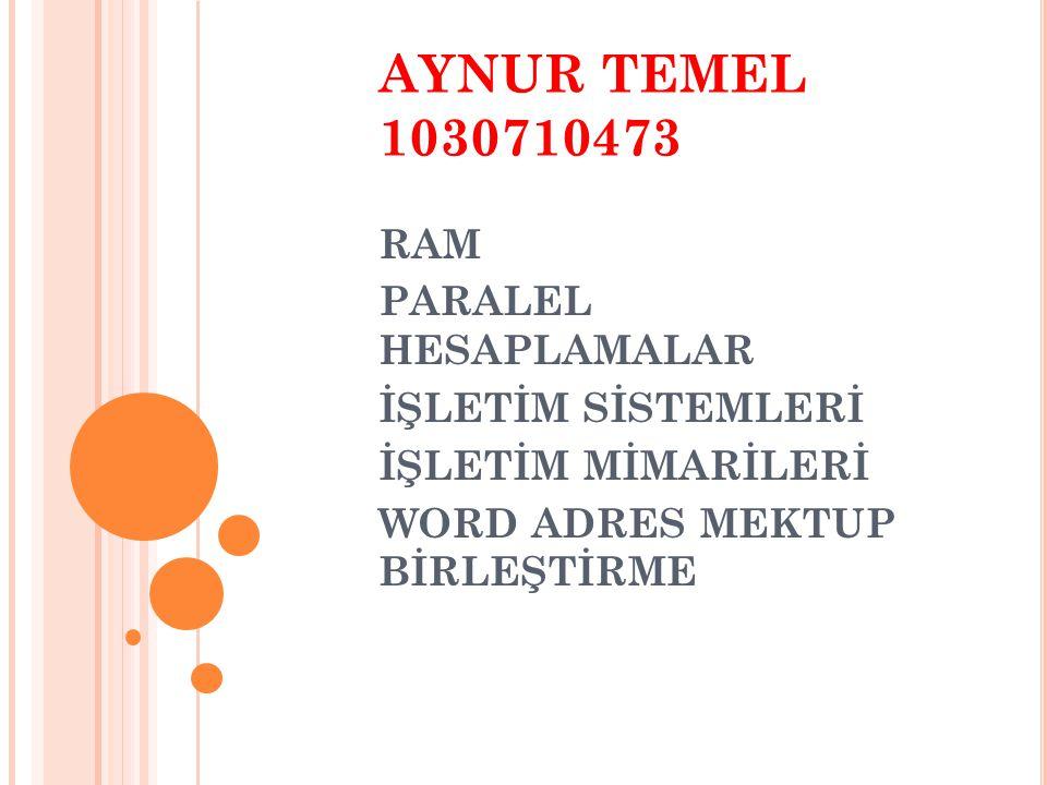 AYNUR TEMEL 1030710473 RAM PARALEL HESAPLAMALAR İŞLETİM SİSTEMLERİ İŞLETİM MİMARİLERİ WORD ADRES MEKTUP BİRLEŞTİRME