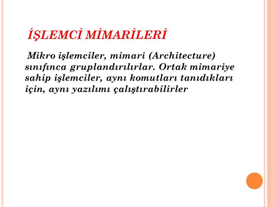 İŞLEMCİ MİMARİLERİ Mikro işlemciler, mimari (Architecture) sınıfınca gruplandırılırlar. Ortak mimariye sahip işlemciler, aynı komutları tanıdıkları iç