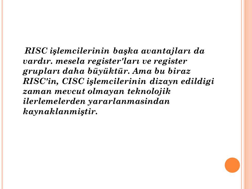 RISC işlemcilerinin başka avantajları da vardır. mesela register'ları ve register grupları daha büyüktür. Ama bu biraz RISC'in, CISC işlemcilerinin di