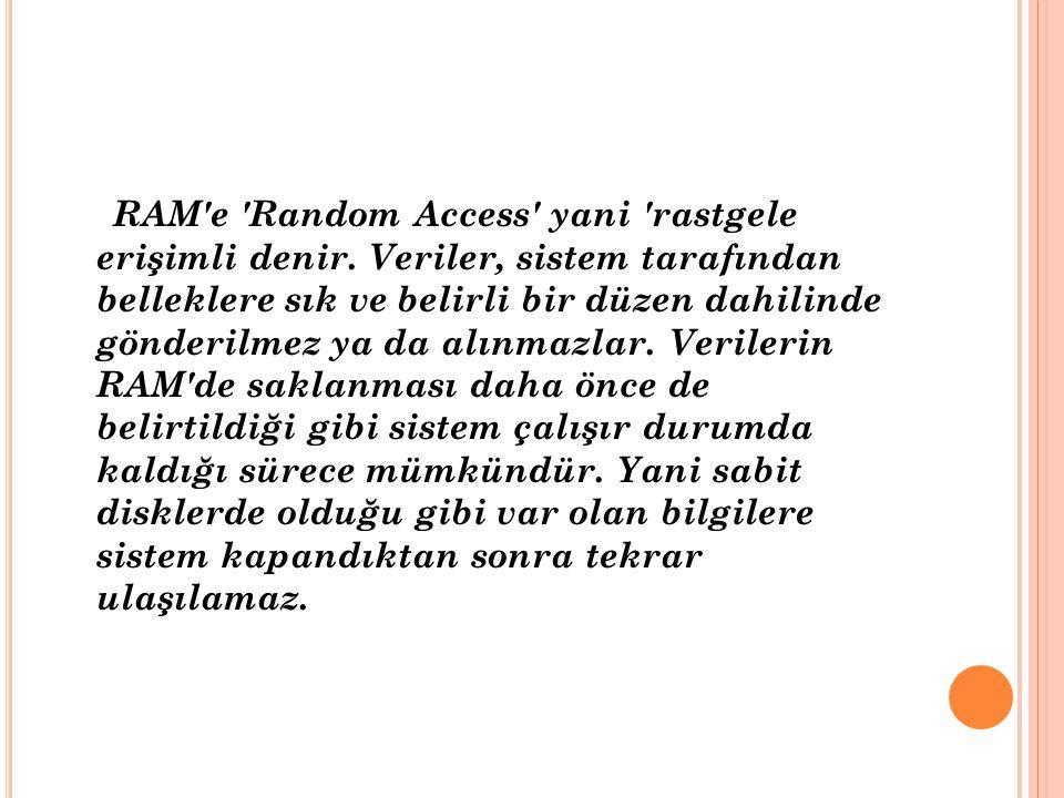RAM'e 'Random Access' yani 'rastgele erişimli denir. Veriler, sistem tarafından belleklere sık ve belirli bir düzen dahilinde gönderilmez ya da alınma