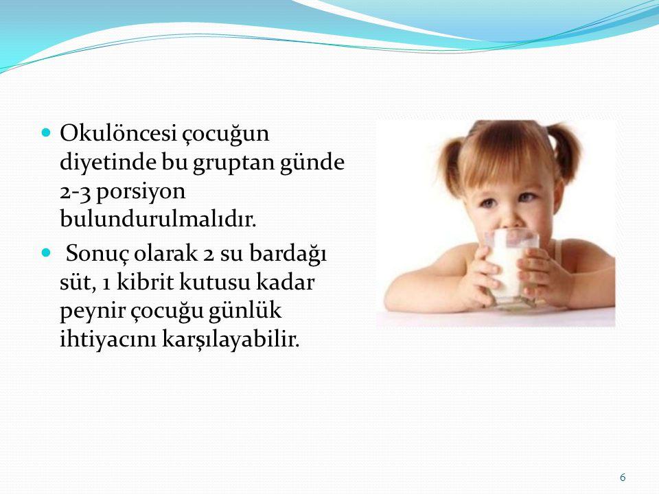  Okulöncesi çocuğun diyetinde bu gruptan günde 2-3 porsiyon bulundurulmalıdır.  Sonuç olarak 2 su bardağı süt, 1 kibrit kutusu kadar peynir çocuğu g