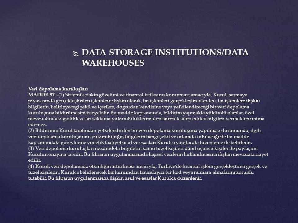  DATA STORAGE INSTITUTIONS/DATA WAREHOUSES Veri depolama kuruluşları MADDE 87 –(1) Sistemik riskin gözetimi ve finansal istikrarın korunması amacıyla, Kurul, sermaye piyasasında gerçekleştirilen işlemlere ilişkin olarak, bu işlemleri gerçekleştirenlerden, bu işlemlere ilişkin bilgilerin, belirleyeceği şekil ve içerikte, doğrudan kendisine veya yetkilendireceği bir veri depolama kuruluşuna bildirilmesini isteyebilir.