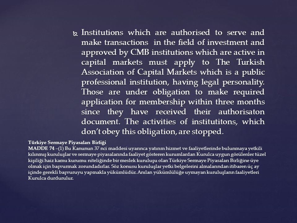  Institutions which are authorised to serve and make transactions in the field of investment and approved by CMB institutions which are active in capital markets must apply to The Turkish Association of Capital Markets which is a public professional institution, having legal personality.
