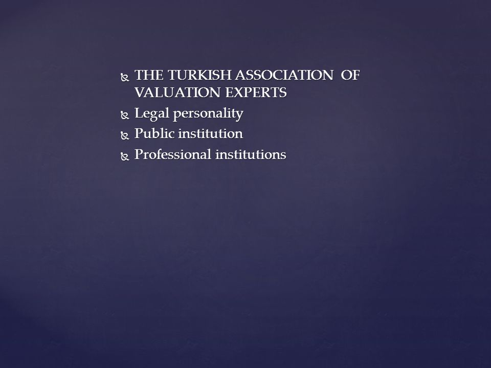  MEMBERS of The Turkish Association of Valuation Experts;  Persons who have licences for immovables valuation expertness  Valuation institutions They must apply for membership to The Turkish Association of Valuation Experts.