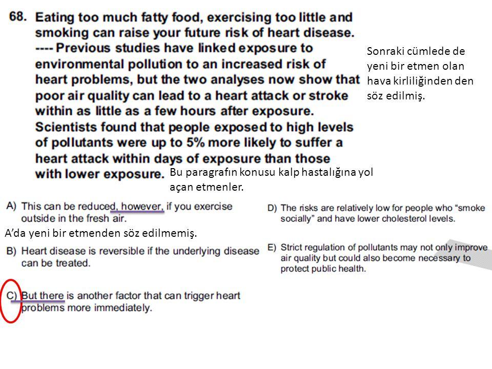 Bu paragrafın konusu kalp hastalığına yol açan etmenler. Sonraki cümlede de yeni bir etmen olan hava kirliliğinden den söz edilmiş. A'da yeni bir etme