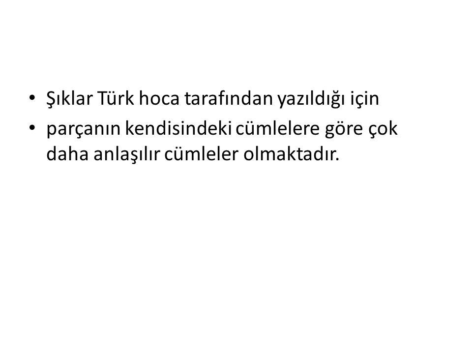 • Şıklar Türk hoca tarafından yazıldığı için • parçanın kendisindeki cümlelere göre çok daha anlaşılır cümleler olmaktadır.