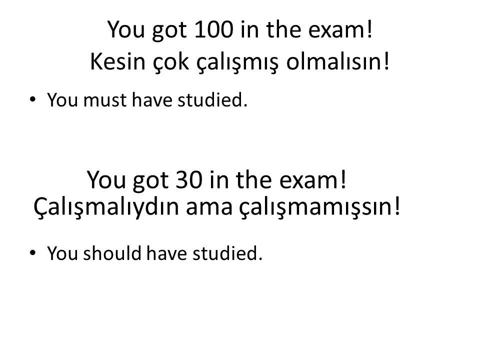 You got 100 in the exam! Kesin çok çalışmış olmalısın! • You must have studied. • You should have studied. You got 30 in the exam! Çalışmalıydın ama ç