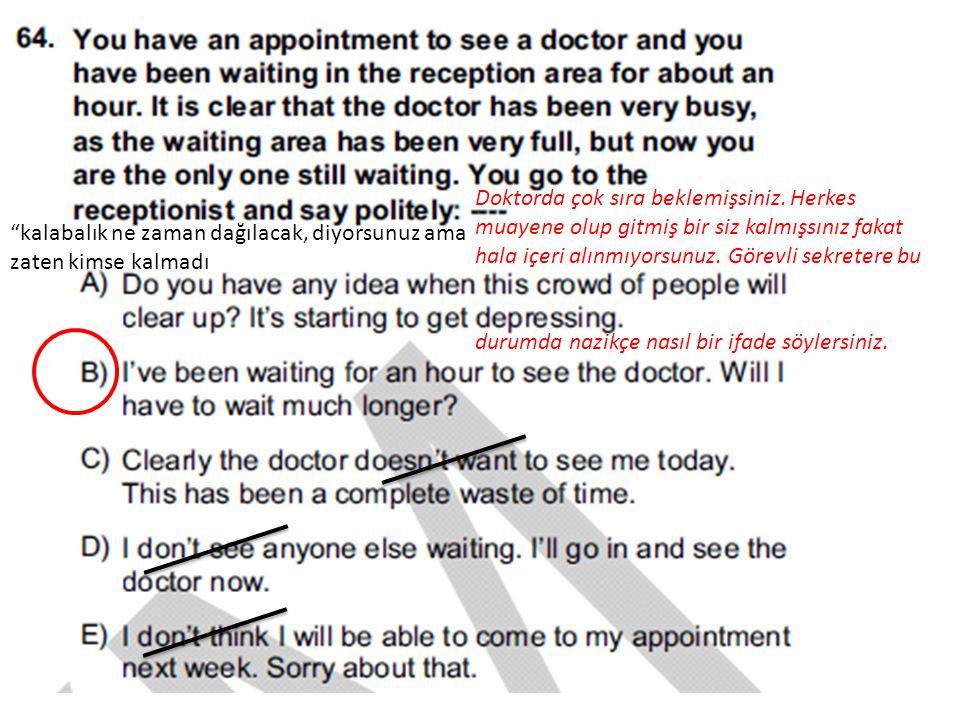 Doktorda çok sıra beklemişsiniz. Herkes muayene olup gitmiş bir siz kalmışsınız fakat hala içeri alınmıyorsunuz. Görevli sekretere bu durumda nazikçe
