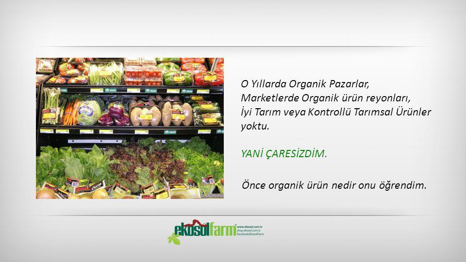 O Yıllarda Organik Pazarlar, Marketlerde Organik ürün reyonları, İyi Tarım veya Kontrollü Tarımsal Ürünler yoktu. YANİ ÇARESİZDİM. Önce organik ürün n