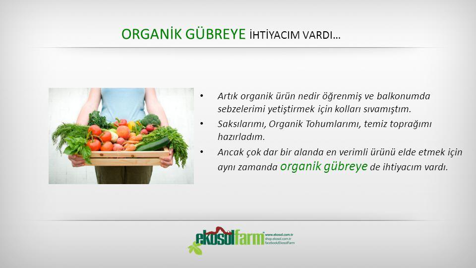 • Artık organik ürün nedir öğrenmiş ve balkonumda sebzelerimi yetiştirmek için kolları sıvamıştım.