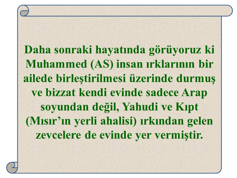 Daha sonraki hayatında görüyoruz ki Muhammed (AS) insan ırklarının bir ailede birleştirilmesi üzerinde durmuş ve bizzat kendi evinde sadece Arap soyun